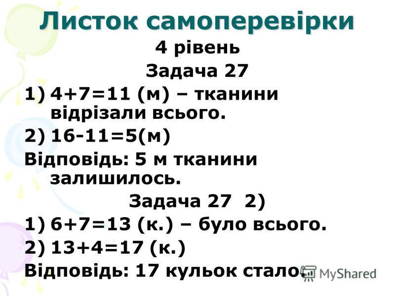 Листок самоперевірки 4 рівень Задача 27 1)4+7=11 (м) – тканини відрізали всього. 2)16-11=5(м) Відповідь: 5 м тканини залишилось. Задача 27 2) 1)6+7=13 (к.) – було всього. 2)13+4=17 (к.) Відповідь: 17 кульок стало.