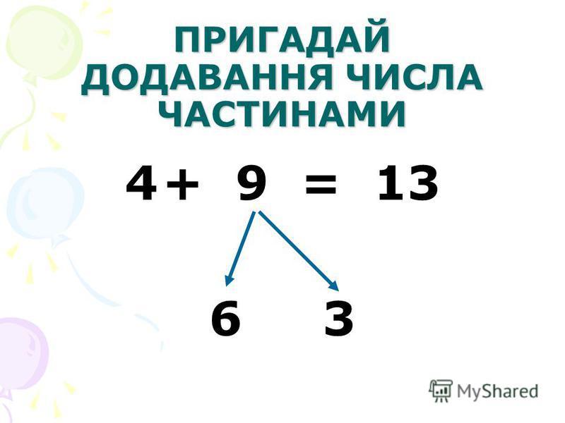 ПРИГАДАЙ ДОДАВАННЯ ЧИСЛА ЧАСТИНАМИ 4+ 9 = 13 6 3