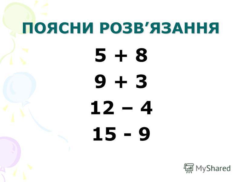 ПОЯСНИ РОЗВЯЗАННЯ 5 + 8 9 + 3 12 – 4 15 - 9