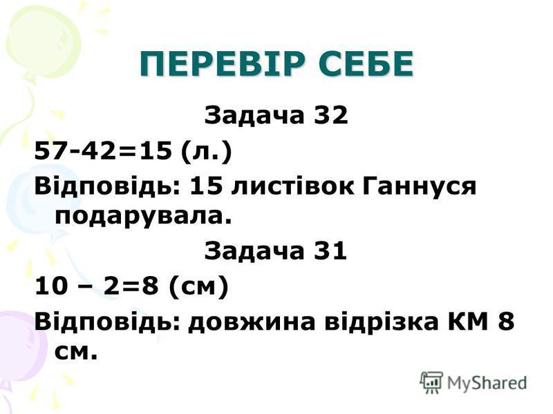 ПЕРЕВІР СЕБЕ Задача 32 57-42=15 (л.) Відповідь: 15 листівок Ганнуся подарувала. Задача 31 10 – 2=8 (см) Відповідь: довжина відрізка КМ 8 см.
