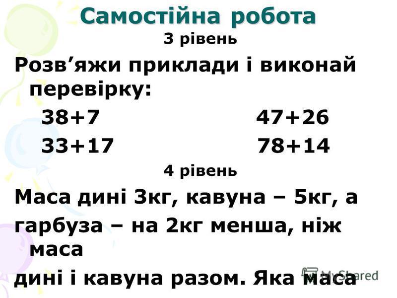 Самостійна робота 3 рівень Розвяжи приклади і виконай перевірку: 38+7 47+26 33+17 78+14 4 рівень Маса дині 3кг, кавуна – 5кг, а гарбуза – на 2кг менша, ніж маса дині і кавуна разом. Яка маса гарбуза?
