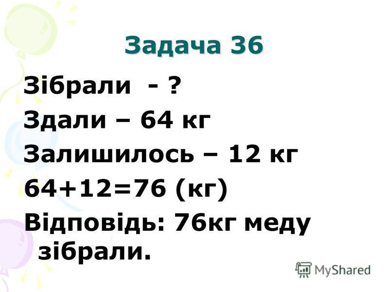 Задача 36 Зібрали - ? Здали – 64 кг Залишилось – 12 кг 64+12=76 (кг) Відповідь: 76кг меду зібрали.
