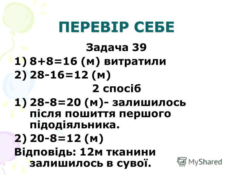 ПЕРЕВІР СЕБЕ Задача 39 1)8+8=16 (м) витратили 2)28-16=12 (м) 2 спосіб 1)28-8=20 (м)- залишилось після пошиття першого підодіяльника. 2)20-8=12 (м) Відповідь: 12м тканини залишилось в сувої.