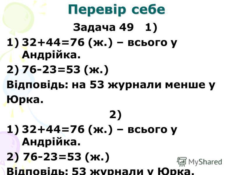 Перевір себе Задача 49 1) 1)32+44=76 (ж.) – всього у Андрійка. 2)76-23=53 (ж.) Відповідь: на 53 журнали менше у Юрка. 2) 1)32+44=76 (ж.) – всього у Андрійка. 2) 76-23=53 (ж.) Відповідь: 53 журнали у Юрка.
