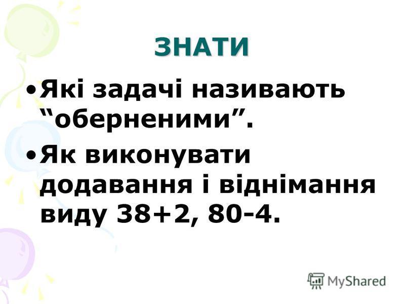 ЗНАТИ Які задачі називають оберненими. Як виконувати додавання і віднімання виду 38+2, 80-4.