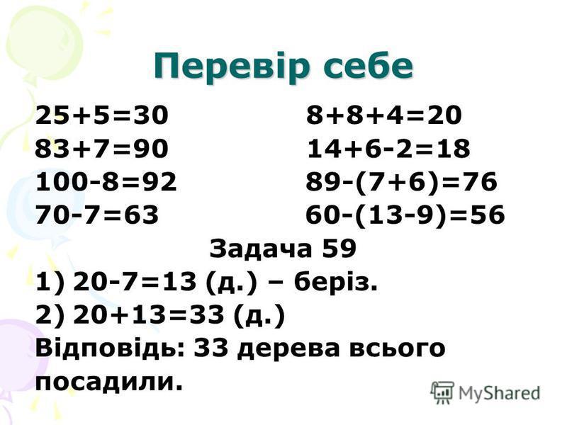 Перевір себе 25+5=30 8+8+4=20 83+7=90 14+6-2=18 100-8=92 89-(7+6)=76 70-7=63 60-(13-9)=56 Задача 59 1)20-7=13 (д.) – беріз. 2)20+13=33 (д.) Відповідь: 33 дерева всього посадили.