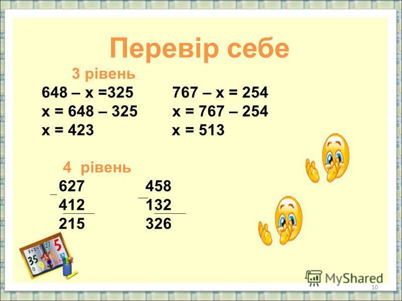 10 Перевір себе 3 рівень 648 – х =325 767 – х = 254 х = 648 – 325 х = 767 – 254 х = 423 х = 513 4 рівень 627 458 412 132 215 326