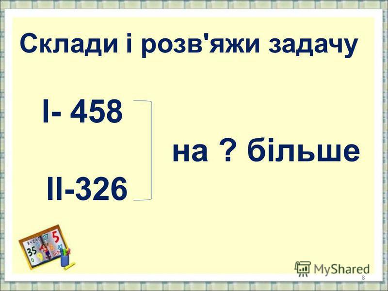 8 Склади і розв'яжи задачу l- 458 на ? більше ll-326