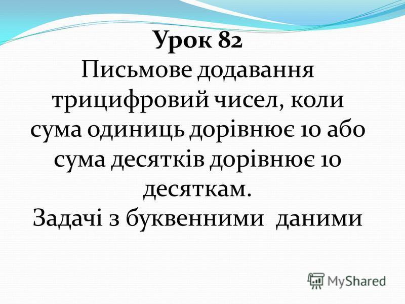 Урок 82 Письмове додавання трицифровий чисел, коли сума одиниць дорівнює 10 або сума десятків дорівнює 10 десяткам. Задачі з буквенними даними