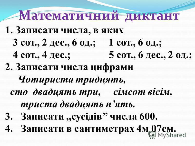 Математичний диктант 1. Записати числа, в яких 3 сот., 2 дес., 6 од.; 1 сот., 6 од.; 4 сот., 4 дес.; 5 сот., 6 дес., 2 од.; 2. Записати числа цифрами Чотириста тридцять, сто двадцять три, сімсот вісім, триста двадцять пять. 3.Записати,,сусідів числа