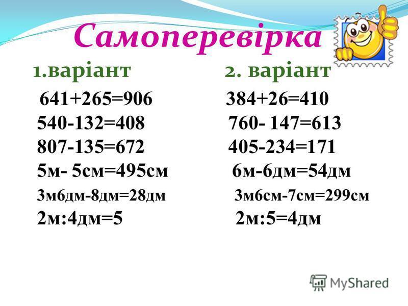 Самоперевірка 1.варіант 2. варіант 641+265=906 384+26=410 540-132=408 760- 147=613 807-135=672 405-234=171 5м- 5см=495см 6м-6дм=54дм 3м6дм-8дм=28дм 3м6см-7см=299см 2м:4дм=5 2м:5=4дм