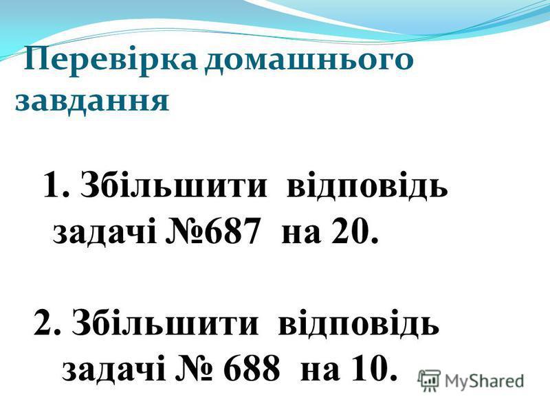 Перевірка домашнього завдання 1. Збільшити відповідь задачі 687 на 20. 2. Збільшити відповідь задачі 688 на 10.