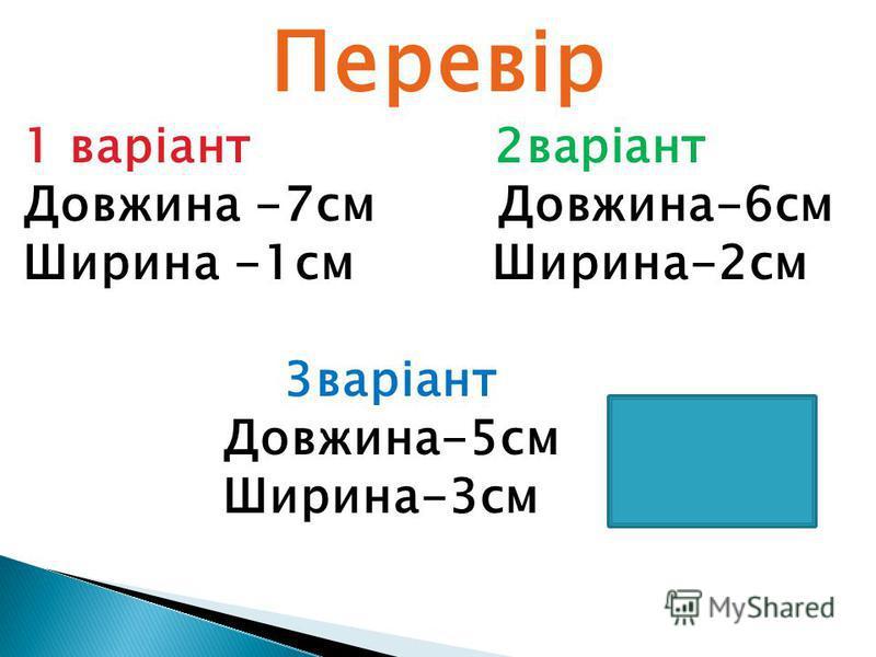 Перевір 1 варіант 2варіант Довжина -7см Довжина-6см Ширина -1см Ширина-2см 3варіант Довжина-5см Ширина-3см