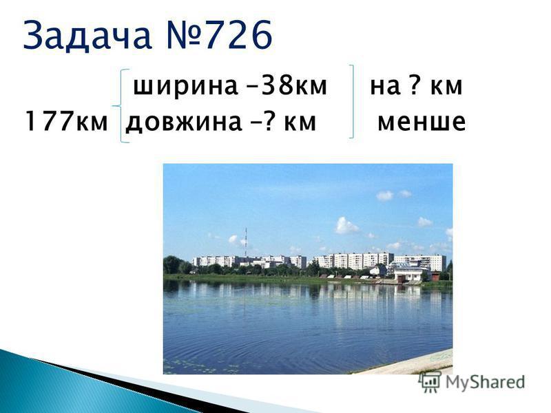 Задача 726 ширина –38км на ? км 177км довжина –? км менше