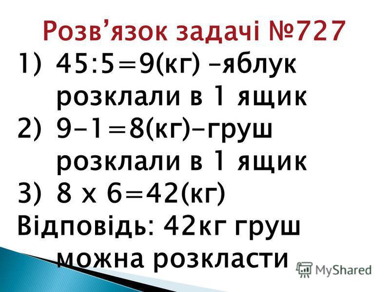 Розвязок задачі 727 1)45:5=9(кг) –яблук розклали в 1 ящик 2)9-1=8(кг)-груш розклали в 1 ящик 3)8 х 6=42(кг) Відповідь: 42кг груш можна розкласти