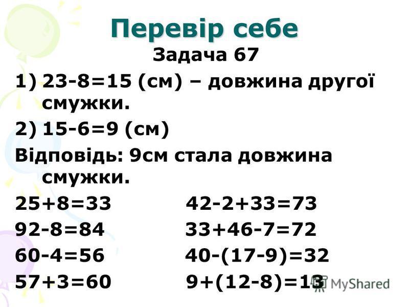 Перевір себе Задача 67 1)23-8=15 (см) – довжина другої смужки. 2)15-6=9 (см) Відповідь: 9см стала довжина смужки. 25+8=33 42-2+33=73 92-8=84 33+46-7=72 60-4=56 40-(17-9)=32 57+3=60 9+(12-8)=13