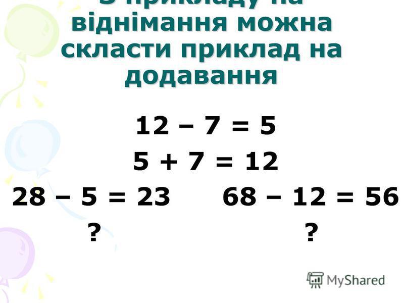 З прикладу на віднімання можна скласти приклад на додавання 12 – 7 = 5 5 + 7 = 12 28 – 5 = 23 68 – 12 = 56 ? ?
