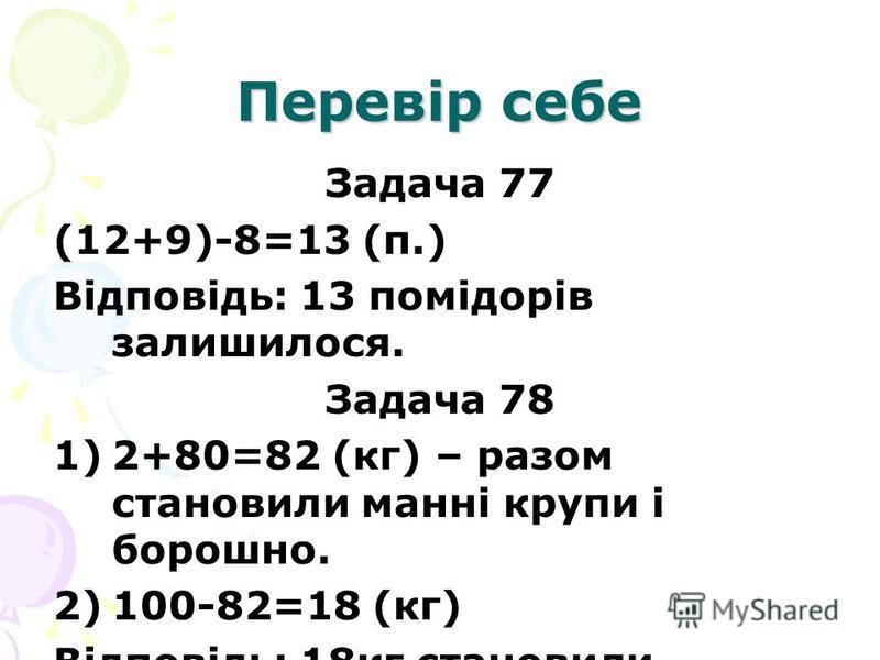 Перевір себе Задача 77 (12+9)-8=13 (п.) Відповідь: 13 помідорів залишилося. Задача 78 1)2+80=82 (кг) – разом становили манні крупи і борошно. 2)100-82=18 (кг) Відповідь: 18кг становили кормові відходи.