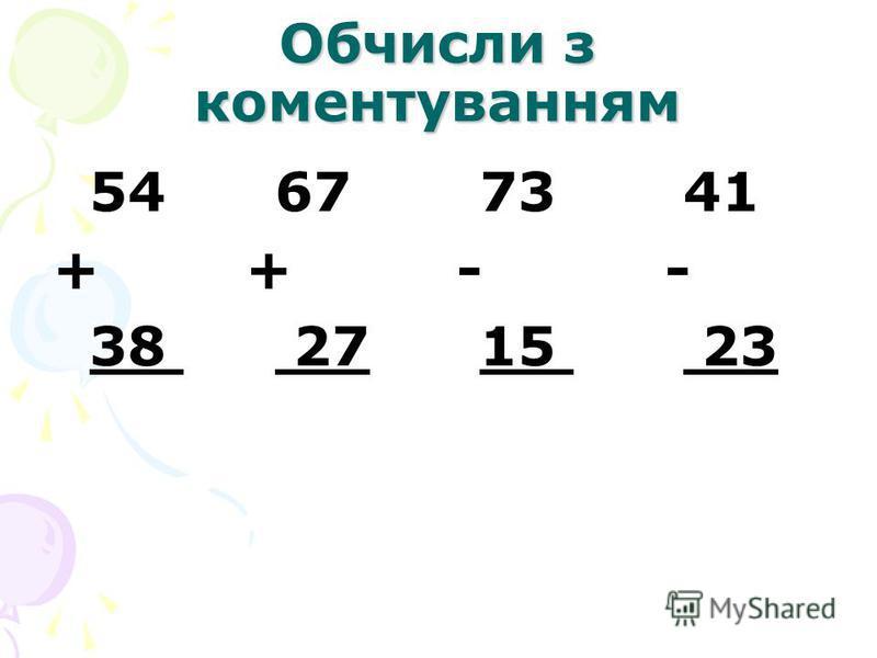 Обчисли з коментуванням 54 67 73 41 + + - - 38 27 15 23