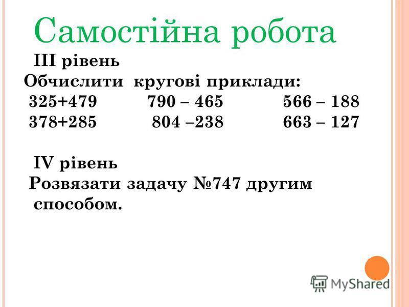Самостійна робота III рівень Обчислити кругові приклади: 325+479 790 – 465 566 – 188 378+285 804 –238 663 – 127 IV рівень Розвязати задачу 747 другим способом.