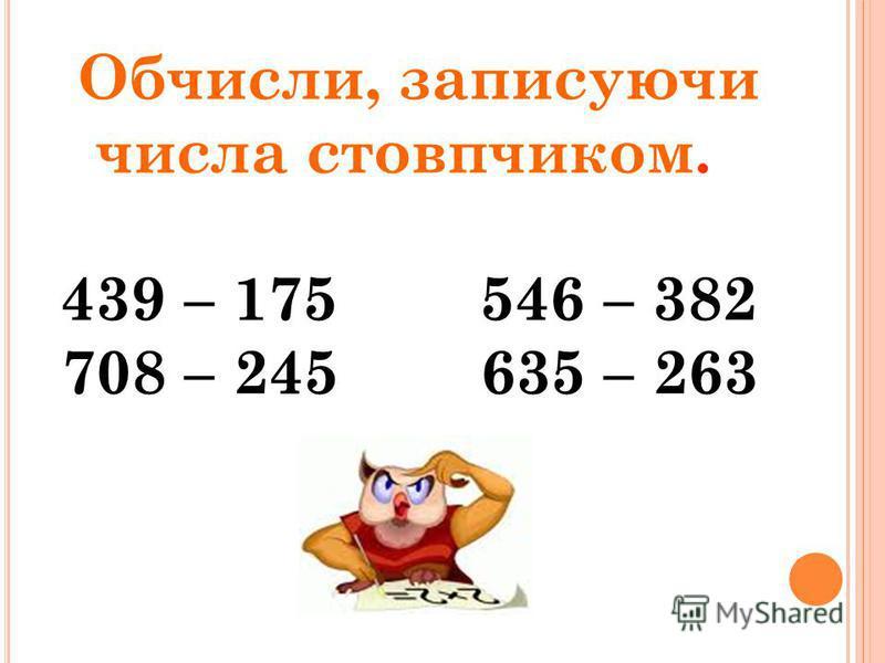 Обчисли, записуючи числа стовпчиком. 439 – 175 546 – 382 708 – 245 635 – 263