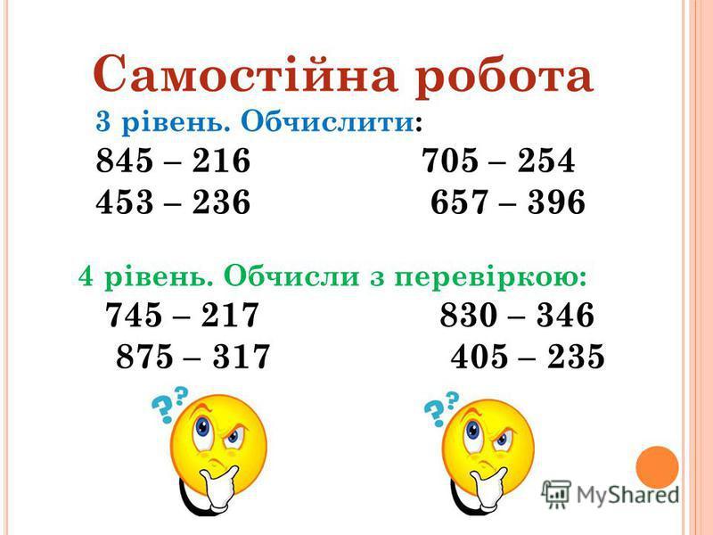 Самостійна робота 3 рівень. Обчислити: 845 – 216 705 – 254 453 – 236 657 – 396 4 рівень. Обчисли з перевіркою: 745 – 217 830 – 346 875 – 317 405 – 235