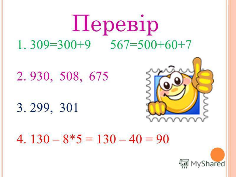 Перевір 1. 309=300+9 567=500+60+7 2. 930, 508, 675 3. 299, 301 4. 130 – 8*5 = 130 – 40 = 90