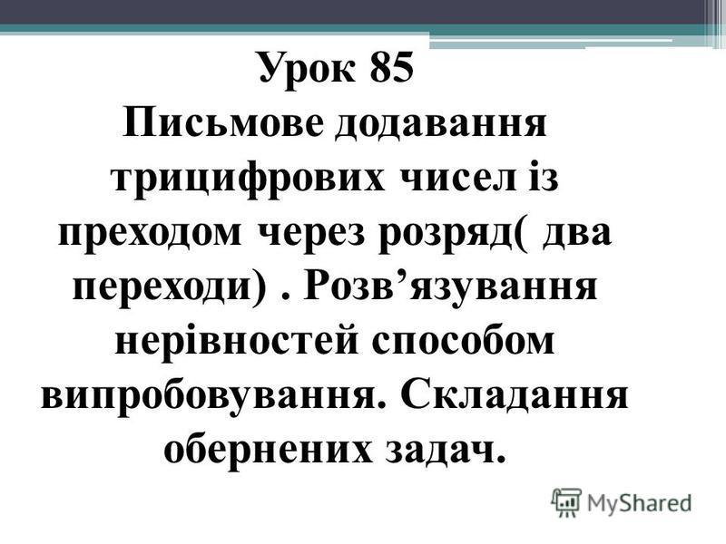 Урок 85 Письмове додавання трицифрових чисел із преходом через розряд( два переходи). Розвязування нерівностей способом випробовування. Складання обернених задач.
