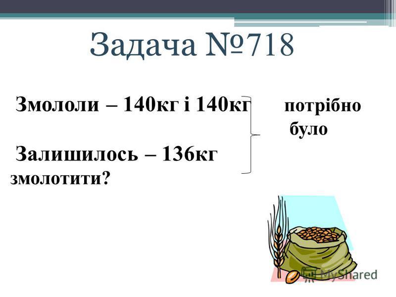 Задача 718 Змололи – 140кг і 140кг потрібно було Залишилось – 136кг змолотити?