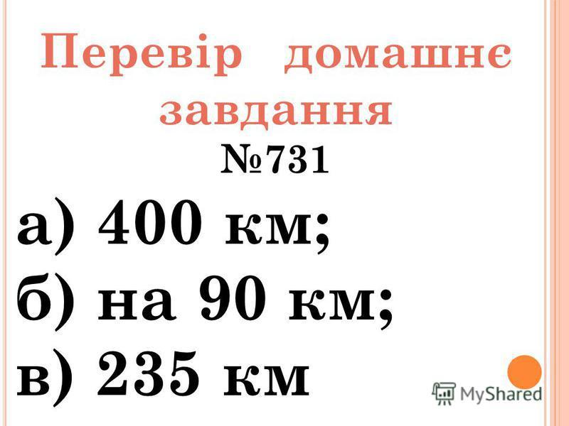 Перевір домашнє завдання 731 а) 400 км; б) на 90 км; в) 235 км