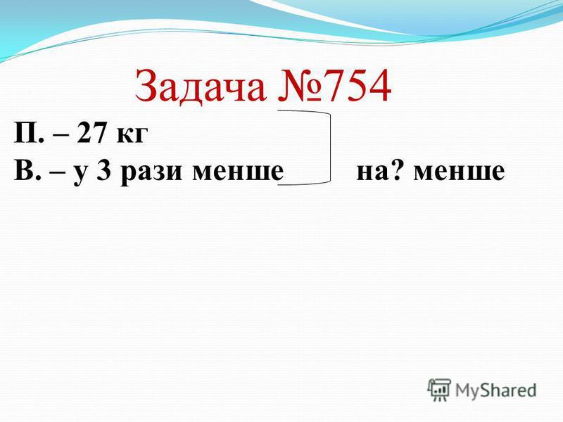 Задача 754 П. – 27 кг В. – у 3 рази менше на? менше