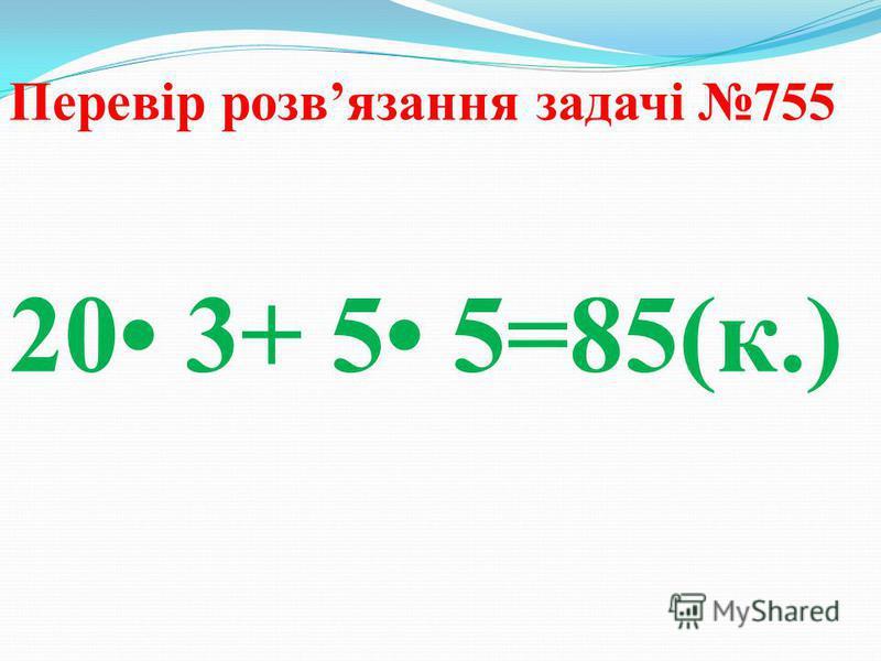 Перевір розвязання задачі 755 20 3+ 5 5=85(к.)