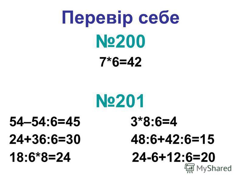 Перевір себе 200 7*6=42 201 54–54:6=45 3*8:6=4 24+36:6=30 48:6+42:6=15 18:6*8=24 24-6+12:6=20