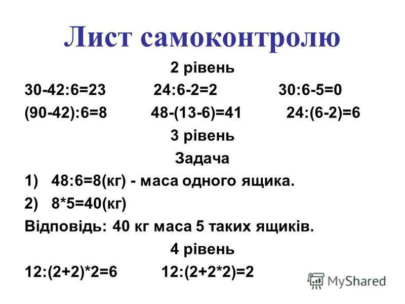 Лист самоконтролю 2 рівень 30-42:6=23 24:6-2=2 30:6-5=0 (90-42):6=8 48-(13-6)=41 24:(6-2)=6 3 рівень Задача 1)48:6=8(кг) - маса одного ящика. 2)8*5=40(кг) Відповідь: 40 кг маса 5 таких ящиків. 4 рівень 12:(2+2)*2=6 12:(2+2*2)=2 3