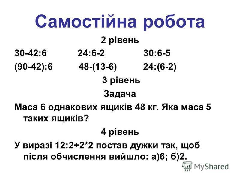 Самостійна робота 2 рівень 30-42:6 24:6-2 30:6-5 (90-42):6 48-(13-6) 24:(6-2) 3 рівень Задача Маса 6 однакових ящиків 48 кг. Яка маса 5 таких ящиків? 4 рівень У виразі 12:2+2*2 постав дужки так, щоб після обчислення вийшло: а)6; б)2.