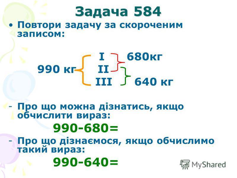 Задача 584 Повтори задачу за скороченим записом: I 680кг 990 кг II III 640 кг -Про що можна дізнатись, якщо обчислити вираз: 990-680= -Про що дізнаємося, якщо обчислимо такий вираз: 990-640=