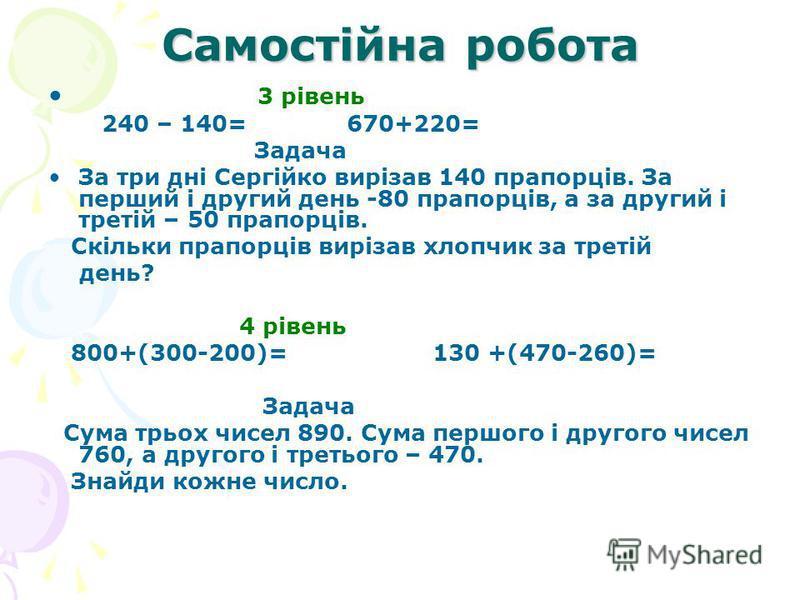 Самостійна робота 3 рівень 240 – 140= 670+220= Задача За три дні Сергійко вирізав 140 прапорців. За перший і другий день -80 прапорців, а за другий і третій – 50 прапорців. Скільки прапорців вирізав хлопчик за третій день? 4 рівень 800+(300-200)= 130