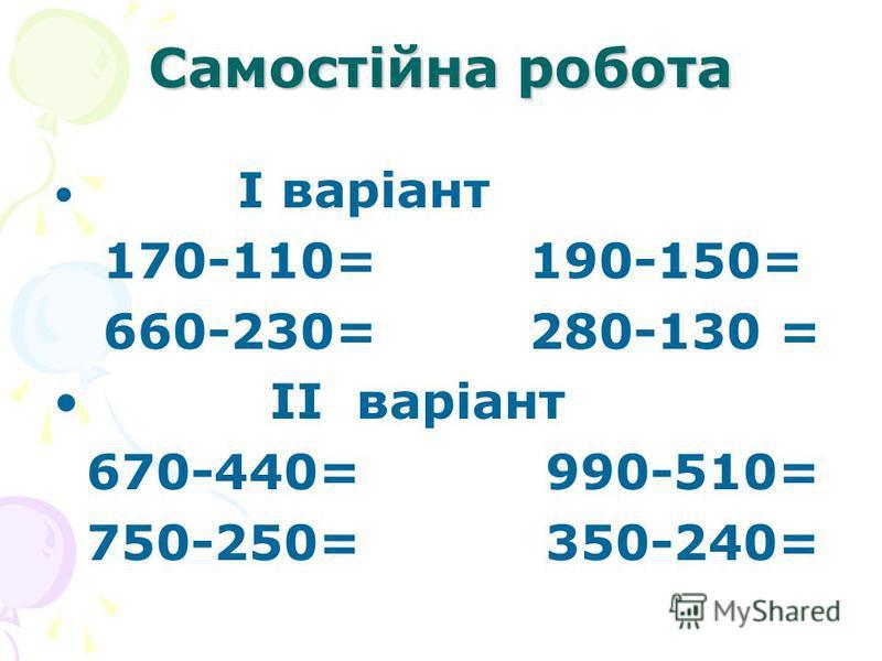 Самостійна робота I варіант 170-110= 190-150= 660-230= 280-130 = II варіант 670-440= 990-510= 750-250= 350-240=