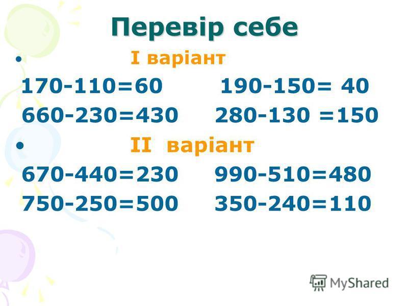 Перевір себе I варіант 170-110=60 190-150= 40 660-230=430 280-130 =150 II варіант 670-440=230 990-510=480 750-250=500 350-240=110