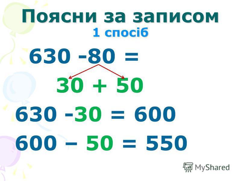 Поясни за записом 1 спосіб 630 -80 = 30 + 50 630 -30 = 600 600 – 50 = 550