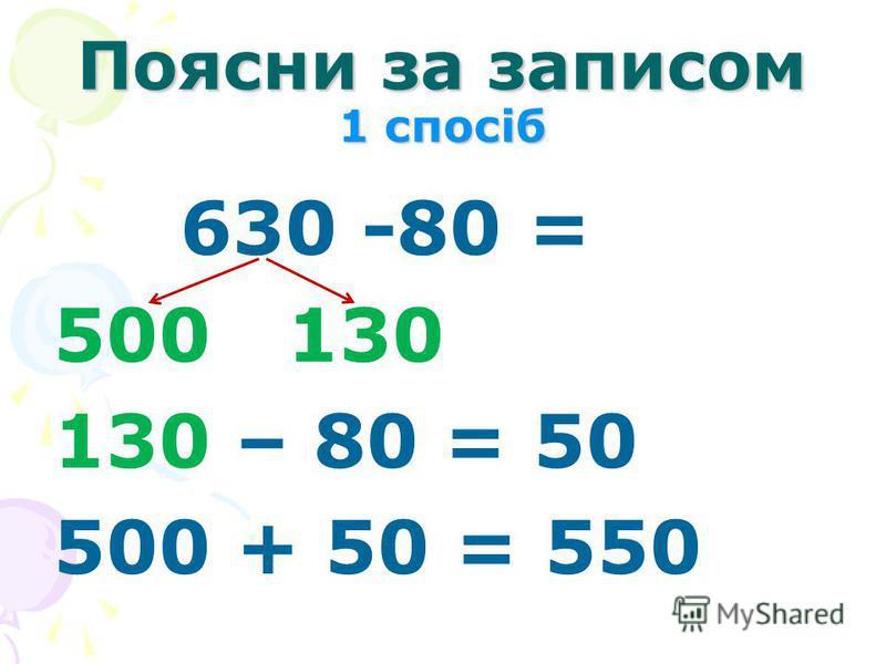 Поясни за записом 1 спосіб 630 -80 = 500 130 130 – 80 = 50 500 + 50 = 550
