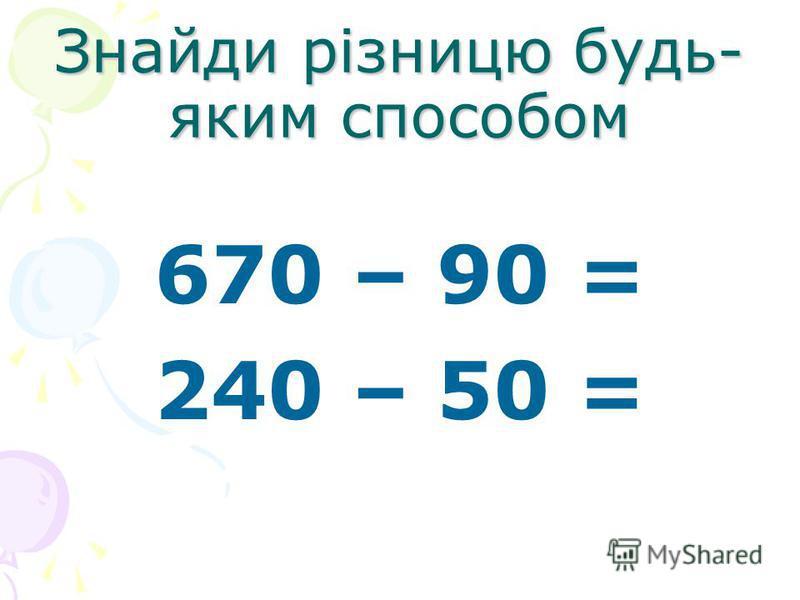 Знайди різницю будь- яким способом 670 – 90 = 240 – 50 =