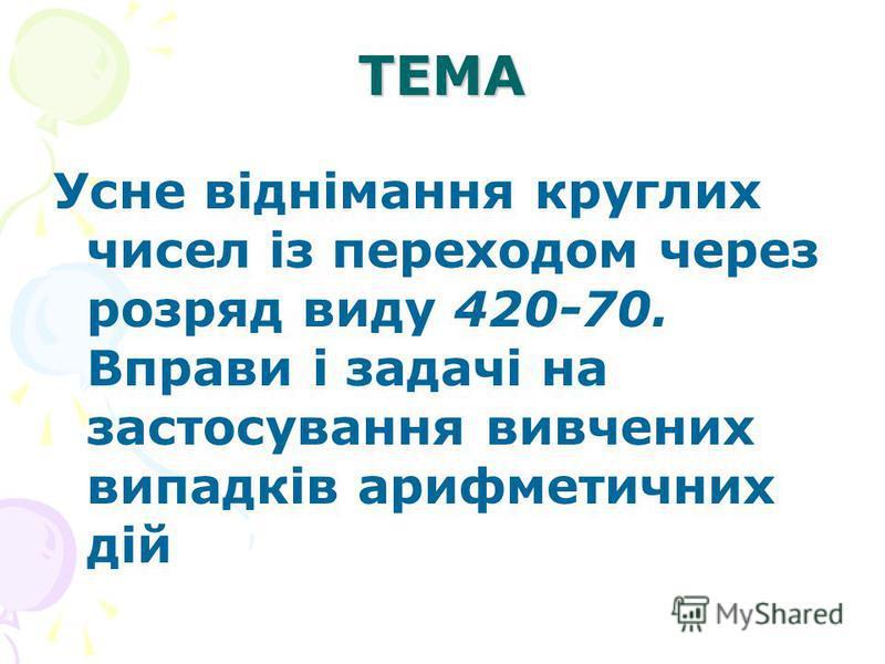 ТЕМА Усне віднімання круглих чисел із переходом через розряд виду 420-70. Вправи і задачі на застосування вивчених випадків арифметичних дій