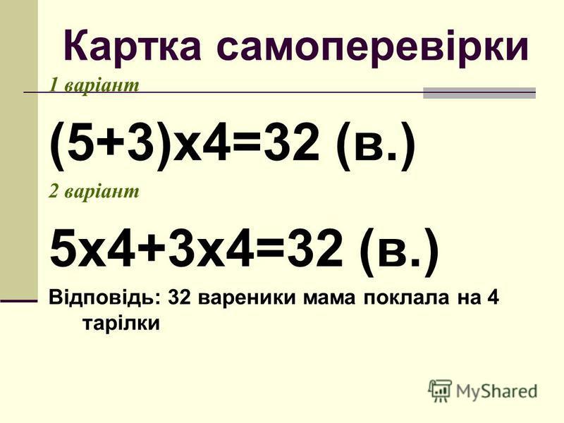 Картка самоперевірки 1 варіант (5+3)х4=32 (в.) 2 варіант 5х4+3х4=32 (в.) Відповідь: 32 вареники мама поклала на 4 тарілки