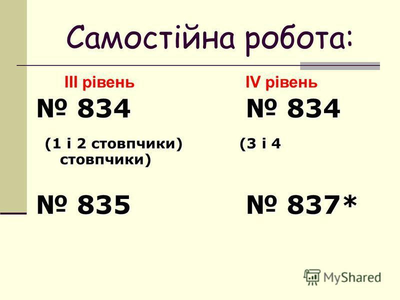 Самостійна робота: ІІІ рівеньІV рівень 834 834 834 834 (1 і 2 стовпчики) (3 і 4 стовпчики) (1 і 2 стовпчики) (3 і 4 стовпчики) 835 837* 835 837*