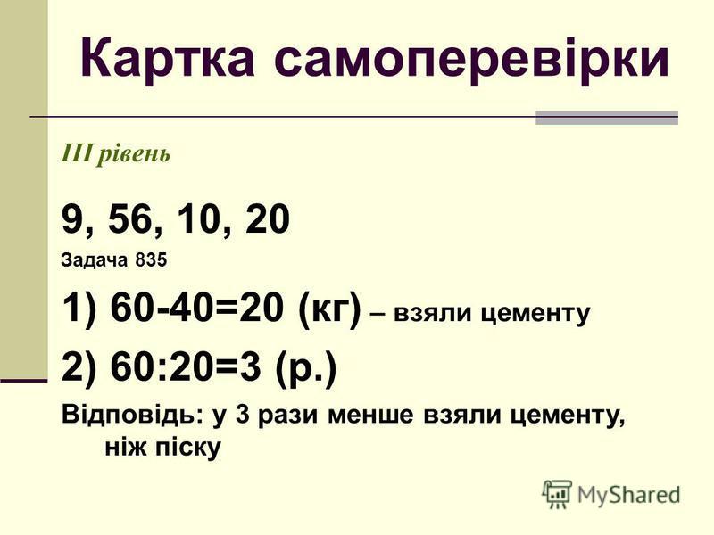 Картка самоперевірки ІІІ рівень 9, 56, 10, 20 Задача 835 1) 60-40=20 (кг) – взяли цементу 2) 60:20=3 (р.) Відповідь: у 3 рази менше взяли цементу, ніж піску