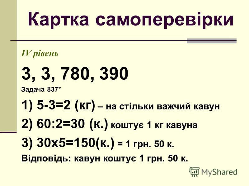 Картка самоперевірки ІV рівень 3, 3, 780, 390 Задача 837* 1) 5-3=2 (кг) – на стільки важчий кавун 2) 60:2=30 (к.) коштує 1 кг кавуна 3) 30х5=150(к.) = 1 грн. 50 к. Відповідь: кавун коштує 1 грн. 50 к.