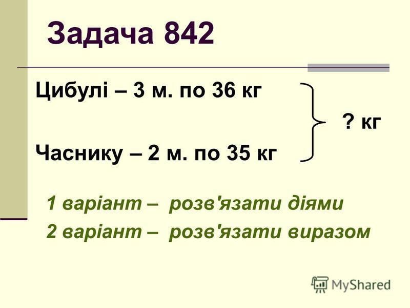 Задача 842 Цибулі – 3 м. по 36 кг ? кг Часнику – 2 м. по 35 кг 1 варіант – розв'язати діями 2 варіант – розв'язати виразом