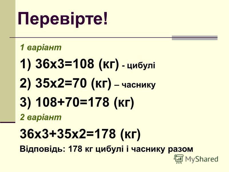 Перевірте! 1 варіант 1) 36х3=108 (кг) - цибулі 2) 35х2=70 (кг) – часнику 3) 108+70=178 (кг) 2 варіант 36х3+35х2=178 (кг) Відповідь: 178 кг цибулі і часнику разом