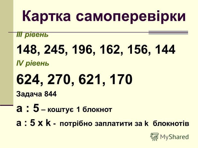 Картка самоперевірки ІІІ рівень 148, 245, 196, 162, 156, 144 ІV рівень 624, 270, 621, 170 Задача 844 а : 5 – коштує 1 блокнот а : 5 х k - потрібно заплатити за k блокнотів